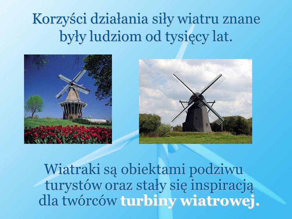 Korzyści działania siły wiatru znane były ludziom od tysięcy lat. Wiatraki są obiektami podziwu turystów oraz stały się inspiracją dla twórców turbiny