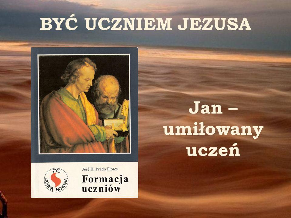 BYĆ UCZNIEM JEZUSA Jan – umiłowany uczeń