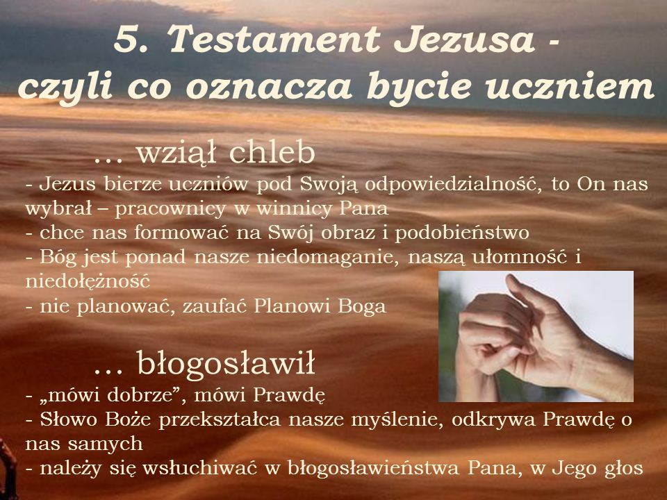 5. Testament Jezusa - czyli co oznacza bycie uczniem … wziął chleb - Jezus bierze uczniów pod Swoją odpowiedzialność, to On nas wybrał – pracownicy w