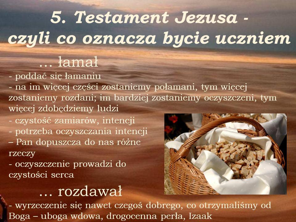 5. Testament Jezusa - czyli co oznacza bycie uczniem … rozdawał - wyrzeczenie się nawet czegoś dobrego, co otrzymaliśmy od Boga – uboga wdowa, drogoce