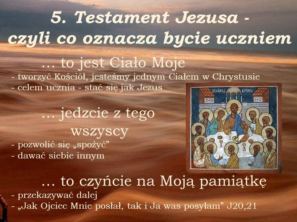 5. Testament Jezusa - czyli co oznacza bycie uczniem … to jest Ciało Moje - tworzyć Kościół, jesteśmy jednym Ciałem w Chrystusie - celem ucznia - stać