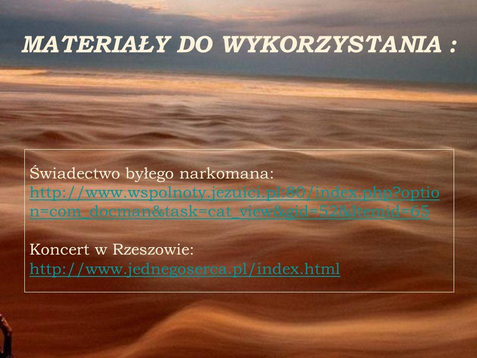 MATERIAŁY DO WYKORZYSTANIA : Świadectwo byłego narkomana: http://www.wspolnoty.jezuici.pl:80/index.php?optio n=com_docman&task=cat_view&gid=52&Itemid=