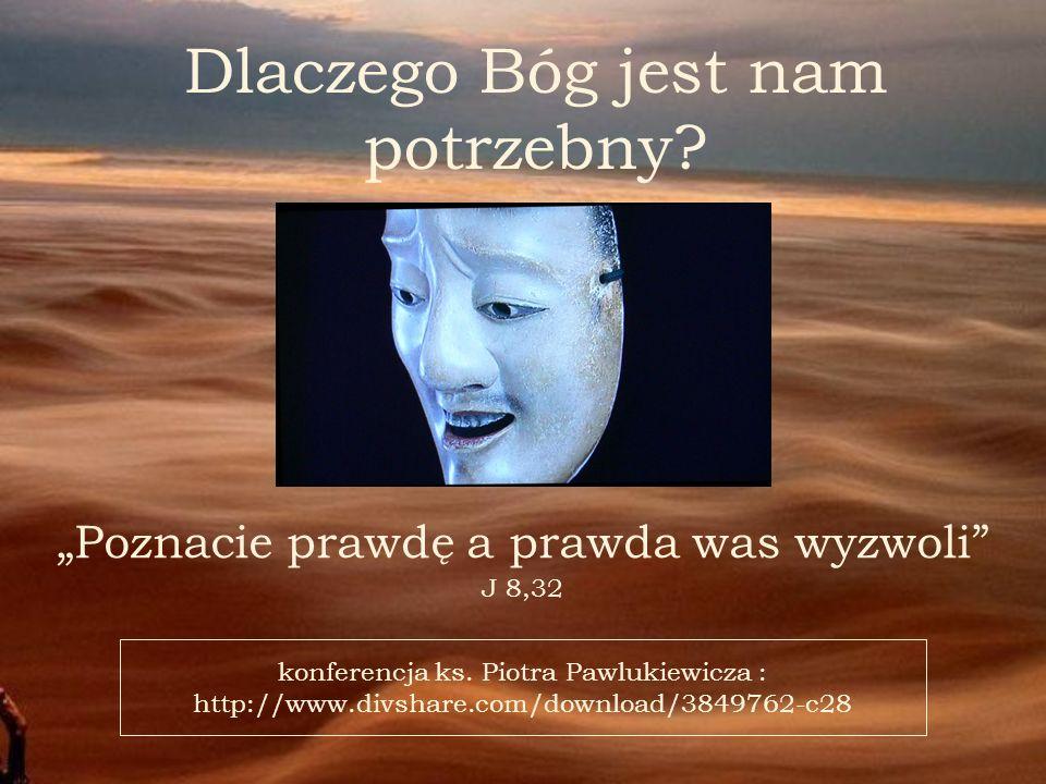 Poznacie prawdę a prawda was wyzwoli J 8,32 Dlaczego Bóg jest nam potrzebny? konferencja ks. Piotra Pawlukiewicza : http://www.divshare.com/download/3