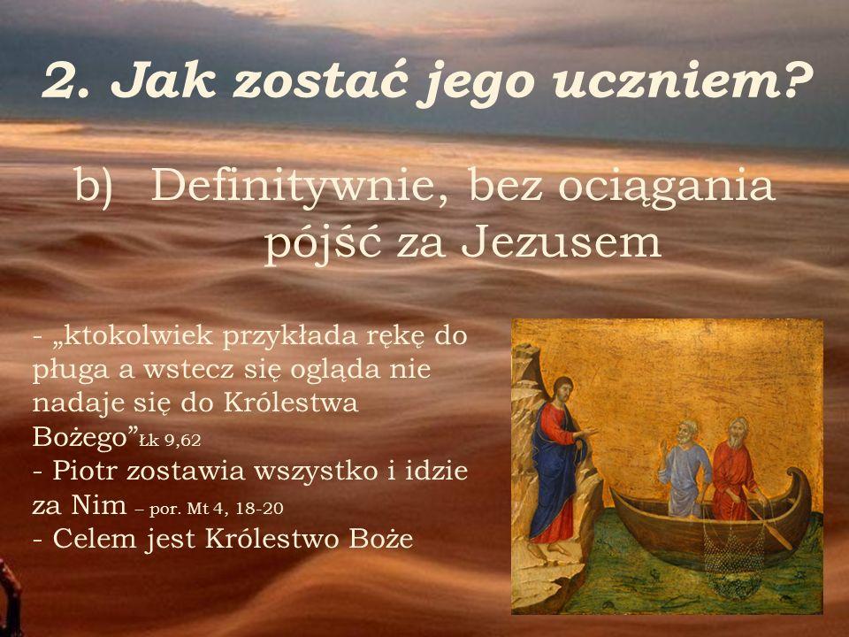 2. Jak zostać jego uczniem? - ktokolwiek przykłada rękę do pługa a wstecz się ogląda nie nadaje się do Królestwa Bożego Łk 9,62 - Piotr zostawia wszys