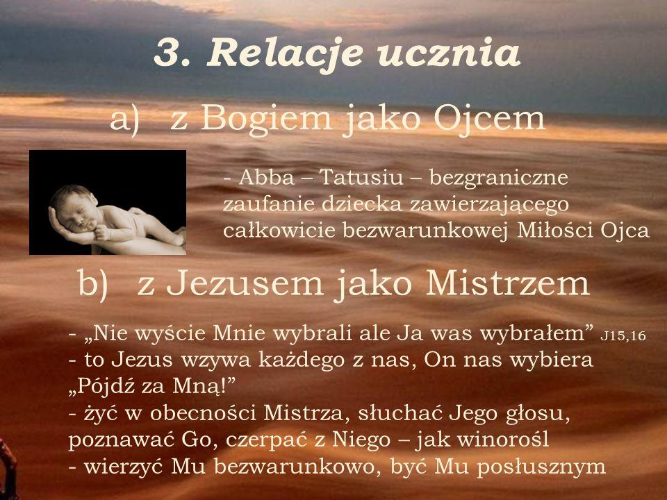 3. Relacje ucznia a) a)z Bogiem jako Ojcem - Abba – Tatusiu – bezgraniczne zaufanie dziecka zawierzającego całkowicie bezwarunkowej Miłości Ojca b) b)