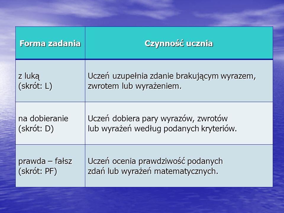Forma zadania Czynność ucznia z luką (skrót: L) Uczeń uzupełnia zdanie brakującym wyrazem, zwrotem lub wyrażeniem. na dobieranie (skrót: D) Uczeń dobi