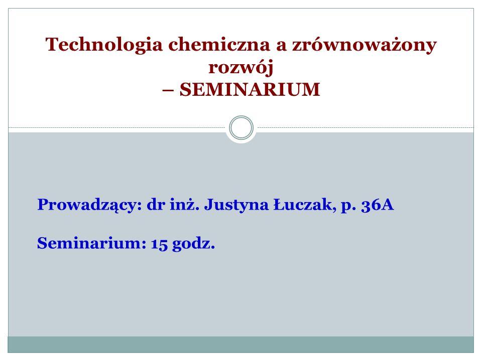 Technologia chemiczna a zrównoważony rozwój – SEMINARIUM Prowadzący: dr inż. Justyna Łuczak, p. 36A Seminarium: 15 godz.