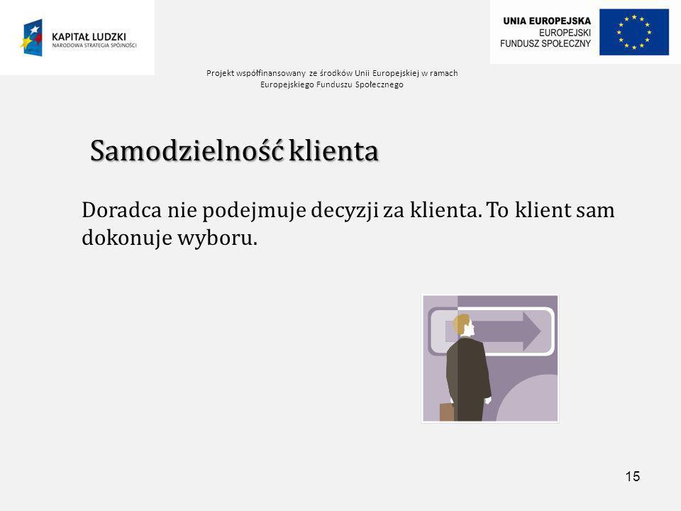 Projekt współfinansowany ze środków Unii Europejskiej w ramach Europejskiego Funduszu Społecznego 15 Samodzielność klienta Doradca nie podejmuje decyzji za klienta.