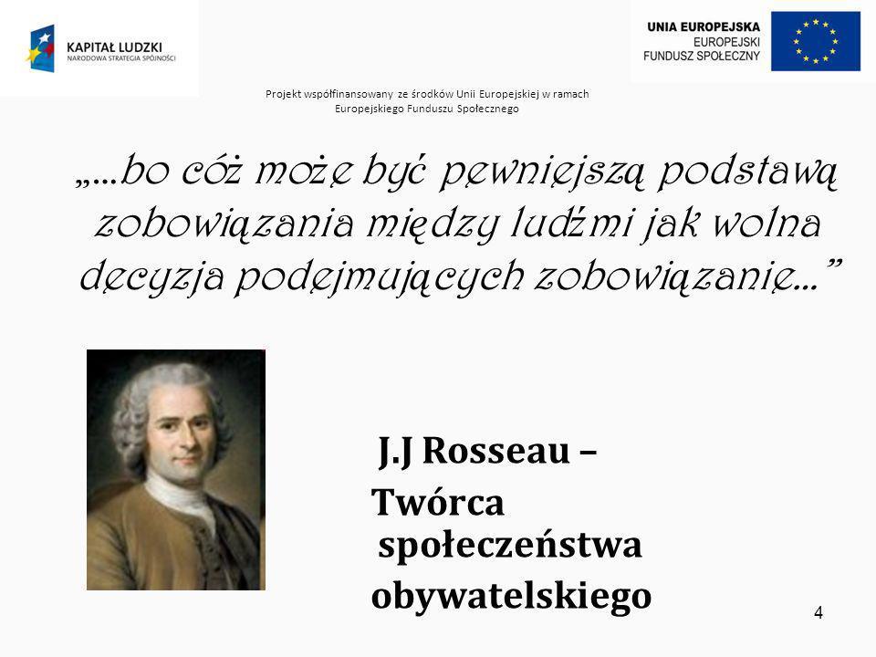Projekt współfinansowany ze środków Unii Europejskiej w ramach Europejskiego Funduszu Społecznego 4 …bo có ż mo ż e by ć pewniejsz ą podstaw ą zobowi ą zania mi ę dzy lud ź mi jak wolna decyzja podejmuj ą cych zobowi ą zanie… J.J Rosseau – Twórca społeczeństwa obywatelskiego