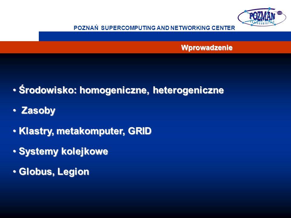 4 POZNAŃ SUPERCOMPUTING AND NETWORKING CENTER Wprowadzenie Środowisko: homogeniczne, heterogeniczne Środowisko: homogeniczne, heterogeniczne Zasoby Zasoby Klastry, metakomputer, GRID Klastry, metakomputer, GRID Systemy kolejkowe Systemy kolejkowe Globus, Legion Globus, Legion