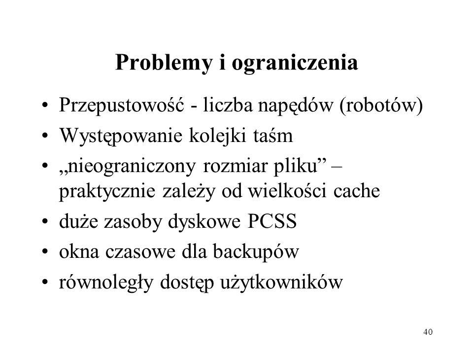 40 Problemy i ograniczenia Przepustowość - liczba napędów (robotów) Występowanie kolejki taśm nieograniczony rozmiar pliku – praktycznie zależy od wielkości cache duże zasoby dyskowe PCSS okna czasowe dla backupów równoległy dostęp użytkowników