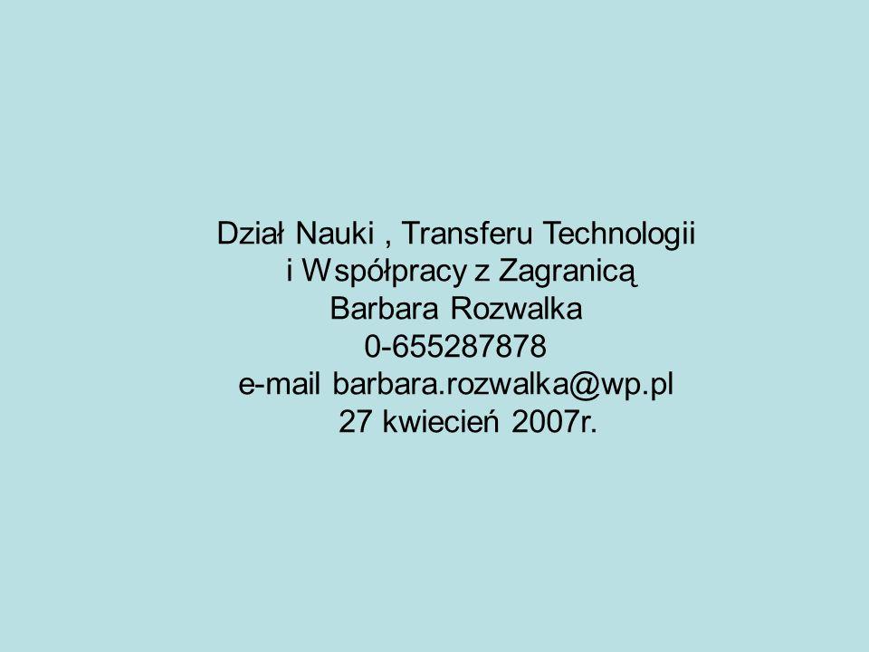 Dział Nauki, Transferu Technologii i Współpracy z Zagranicą Barbara Rozwalka 0-655287878 e-mail barbara.rozwalka@wp.pl 27 kwiecień 2007r.