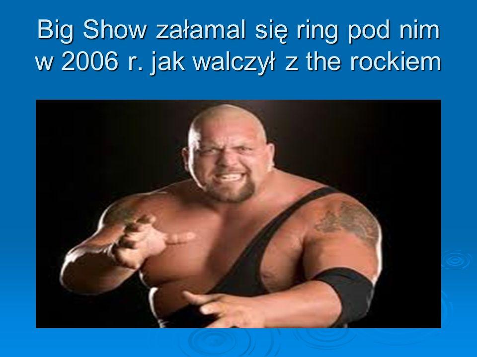Big Show załamal się ring pod nim w 2006 r. jak walczył z the rockiem