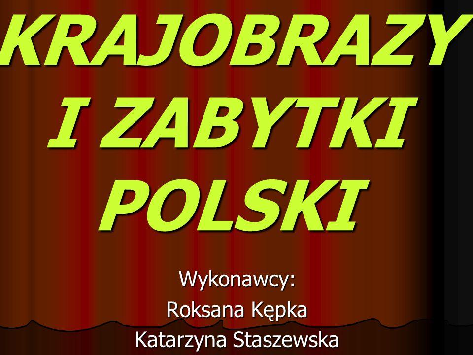 KRAJOBRAZY I ZABYTKI POLSKI Wykonawcy: Roksana Kępka Katarzyna Staszewska