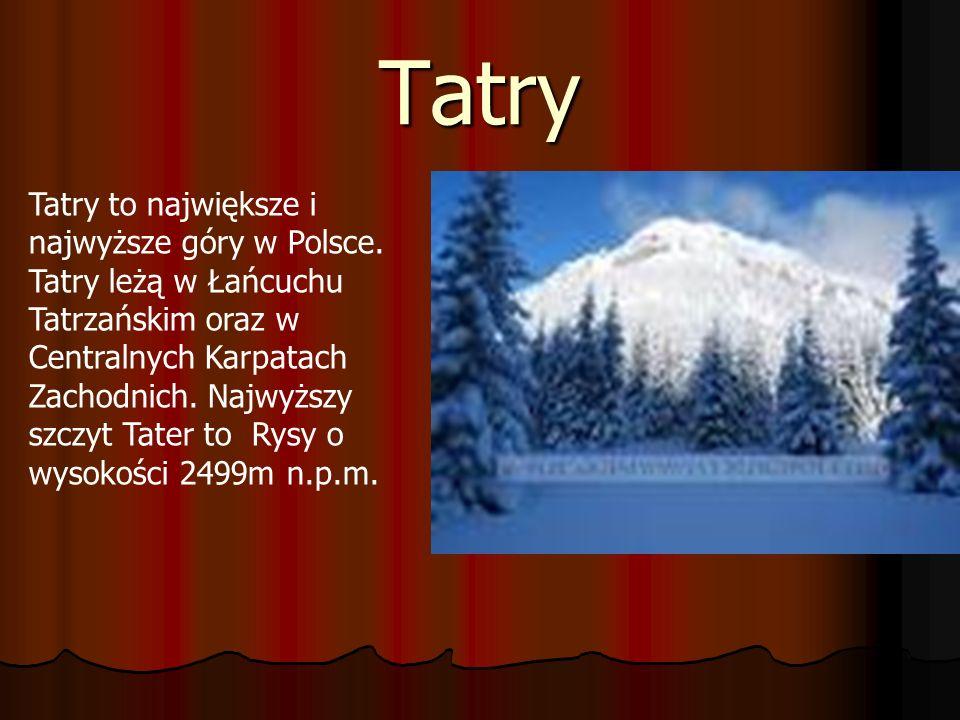 Tatry Tatry to największe i najwyższe góry w Polsce. Tatry leżą w Łańcuchu Tatrzańskim oraz w Centralnych Karpatach Zachodnich. Najwyższy szczyt Tater
