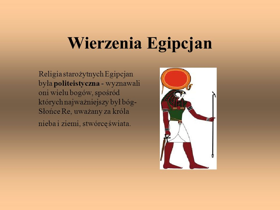 Wierzenia Egipcjan Religia starożytnych Egipcjan była politeistyczna - wyznawali oni wielu bogów, spośród których najważniejszy był bóg- Słońce Re, uw