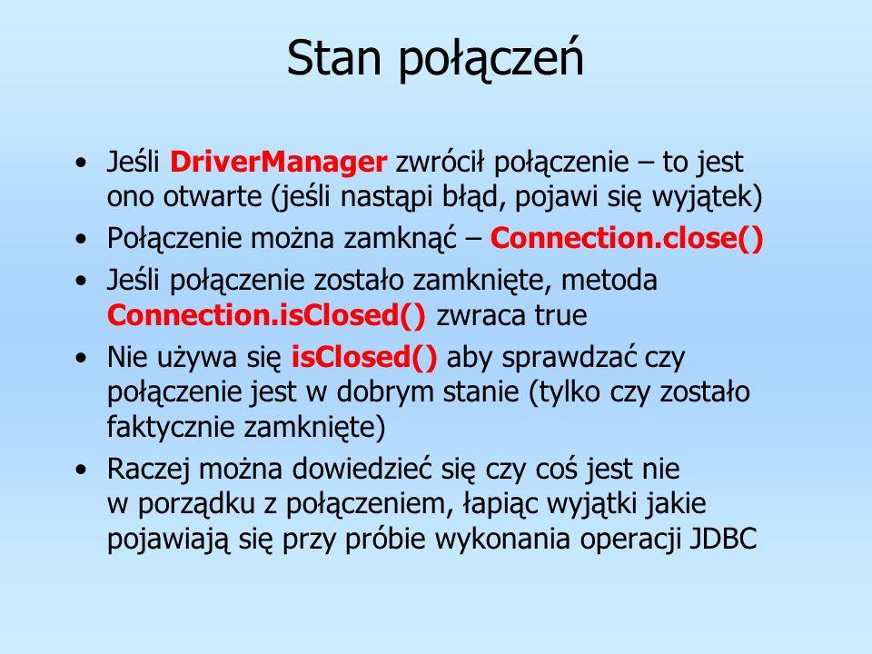 Stan połączeń Jeśli DriverManager zwrócił połączenie – to jest ono otwarte (jeśli nastąpi błąd, pojawi się wyjątek) Połączenie można zamknąć – Connect