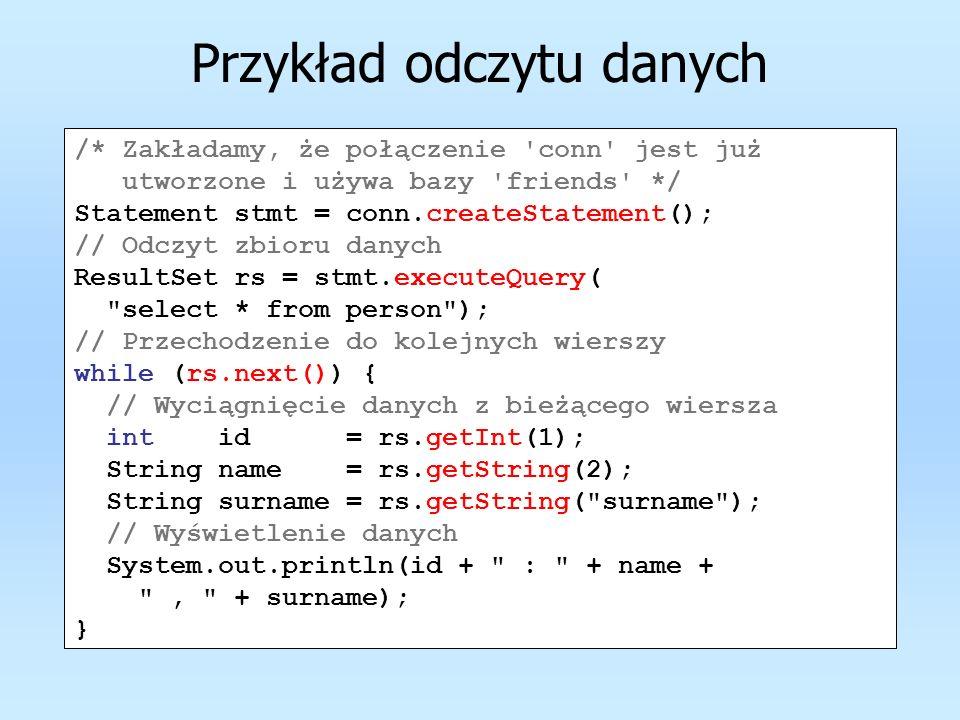 Przykład odczytu danych /* Zakładamy, że połączenie 'conn' jest już utworzone i używa bazy 'friends' */ Statement stmt = conn.createStatement(); // Od
