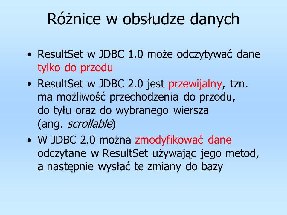 Różnice w obsłudze danych ResultSet w JDBC 1.0 może odczytywać dane tylko do przodu ResultSet w JDBC 2.0 jest przewijalny, tzn. ma możliwość przechodz