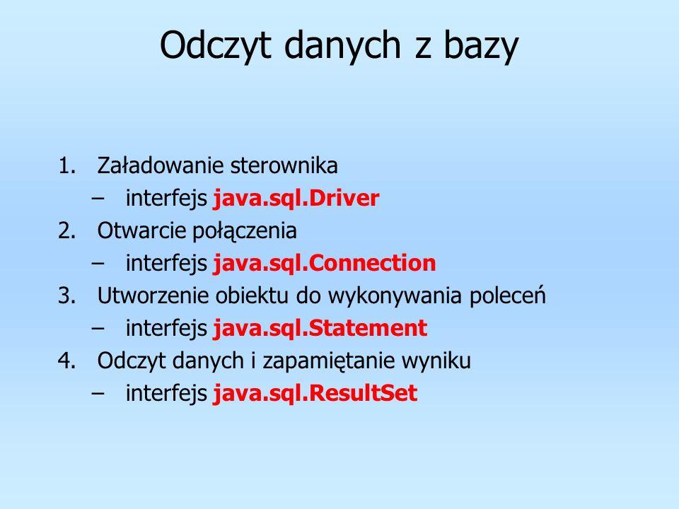 Odczyt danych z bazy 1.Załadowanie sterownika –interfejs java.sql.Driver 2.Otwarcie połączenia –interfejs java.sql.Connection 3.Utworzenie obiektu do