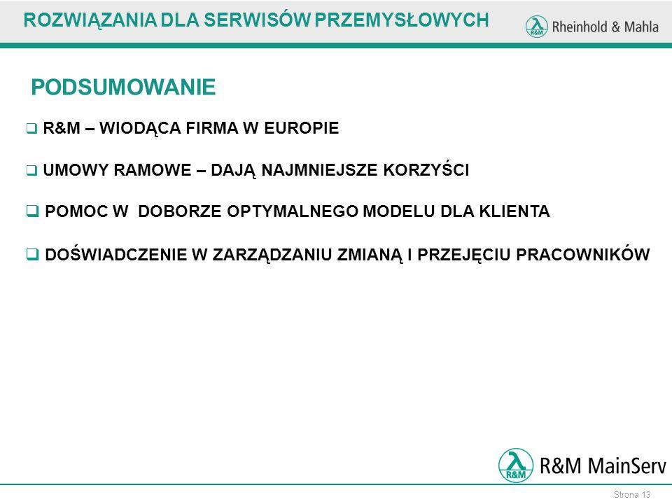 Strona 13 ROZWIĄZANIA DLA SERWISÓW PRZEMYSŁOWYCH PODSUMOWANIE R&M – WIODĄCA FIRMA W EUROPIE POMOC W DOBORZE OPTYMALNEGO MODELU DLA KLIENTA DOŚWIADCZENIE W ZARZĄDZANIU ZMIANĄ I PRZEJĘCIU PRACOWNIKÓW UMOWY RAMOWE – DAJĄ NAJMNIEJSZE KORZYŚCI