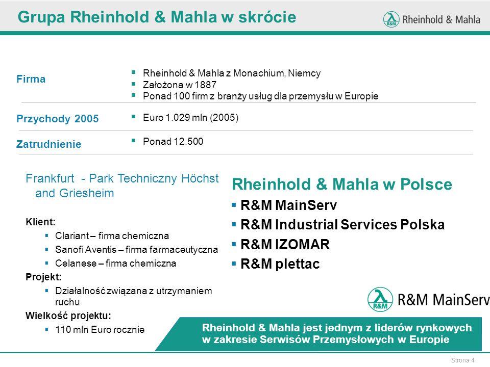 Strona 4 Frankfurt - Park Techniczny Höchst and Griesheim Klient: Clariant – firma chemiczna Sanofi Aventis – firma farmaceutyczna Celanese – firma chemiczna Projekt: Działalność związana z utrzymaniem ruchu Wielkość projektu: 110 mln Euro rocznie Rheinhold & Mahla z Monachium, Niemcy Założona w 1887 Ponad 100 firm z branży usług dla przemysłu w Europie Firma Przychody 2005 Euro 1.029 mln (2005) Ponad 12.500 Zatrudnienie Rheinhold & Mahla jest jednym z liderów rynkowych w zakresie Serwisów Przemysłowych w Europie Grupa Rheinhold & Mahla w skrócie Rheinhold & Mahla w Polsce R&M MainServ R&M Industrial Services Polska R&M IZOMAR R&M plettac