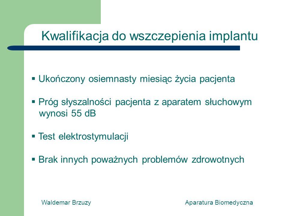 Waldemar Brzuzy Aparatura Biomedyczna Kwalifikacja do wszczepienia implantu Ukończony osiemnasty miesiąc życia pacjenta Próg słyszalności pacjenta z aparatem słuchowym wynosi 55 dB Test elektrostymulacji Brak innych poważnych problemów zdrowotnych