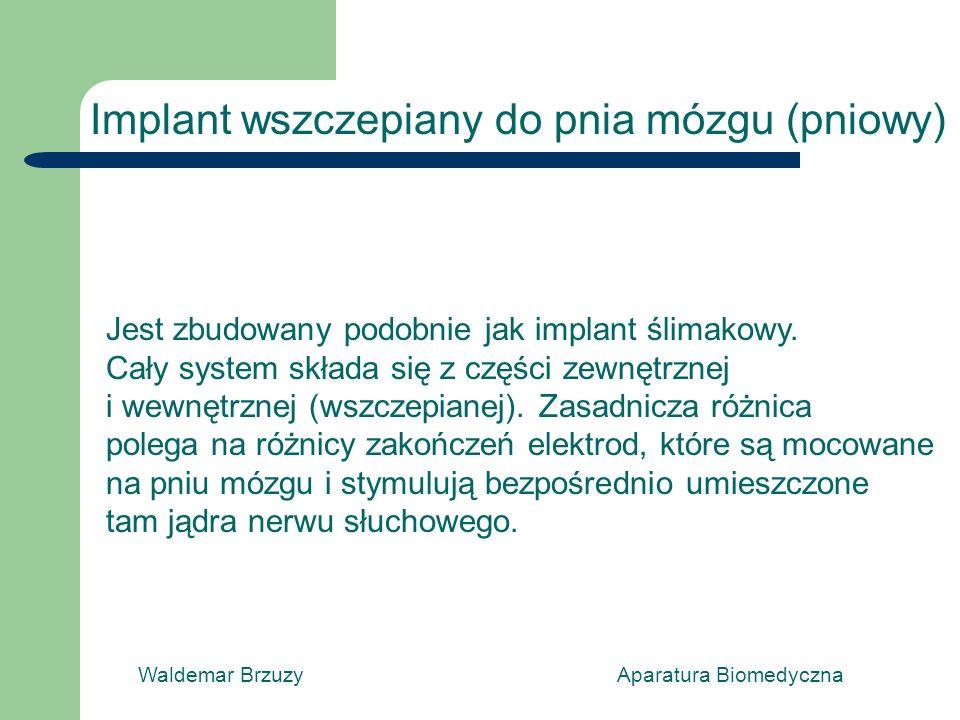 Waldemar Brzuzy Aparatura Biomedyczna Implant wszczepiany do pnia mózgu (pniowy) Jest zbudowany podobnie jak implant ślimakowy. Cały system składa się
