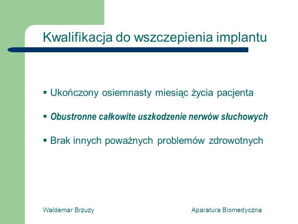 Waldemar Brzuzy Aparatura Biomedyczna Kwalifikacja do wszczepienia implantu Ukończony osiemnasty miesiąc życia pacjenta Obustronne całkowite uszkodzenie nerwów słuchowych Brak innych poważnych problemów zdrowotnych