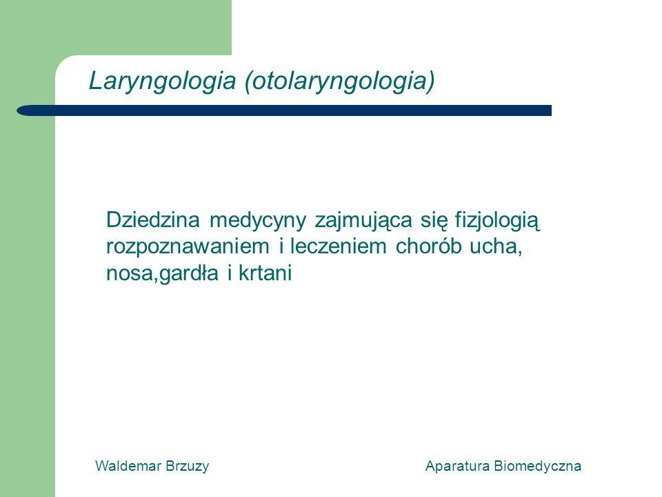 Waldemar Brzuzy Aparatura Biomedyczna Dziedzina medycyny zajmująca się fizjologią rozpoznawaniem i leczeniem chorób ucha, nosa,gardła i krtani Laryngologia (otolaryngologia)