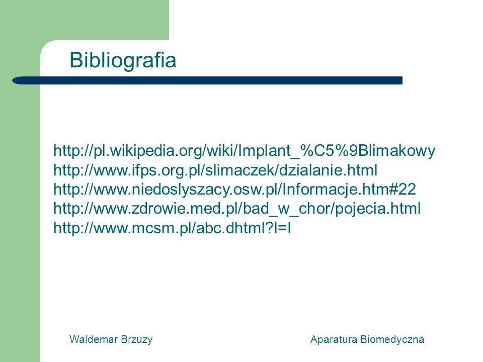 Waldemar Brzuzy Aparatura Biomedyczna Bibliografia http://pl.wikipedia.org/wiki/Implant_%C5%9Blimakowy http://www.ifps.org.pl/slimaczek/dzialanie.html http://www.niedoslyszacy.osw.pl/Informacje.htm#22 http://www.zdrowie.med.pl/bad_w_chor/pojecia.html http://www.mcsm.pl/abc.dhtml?l=I