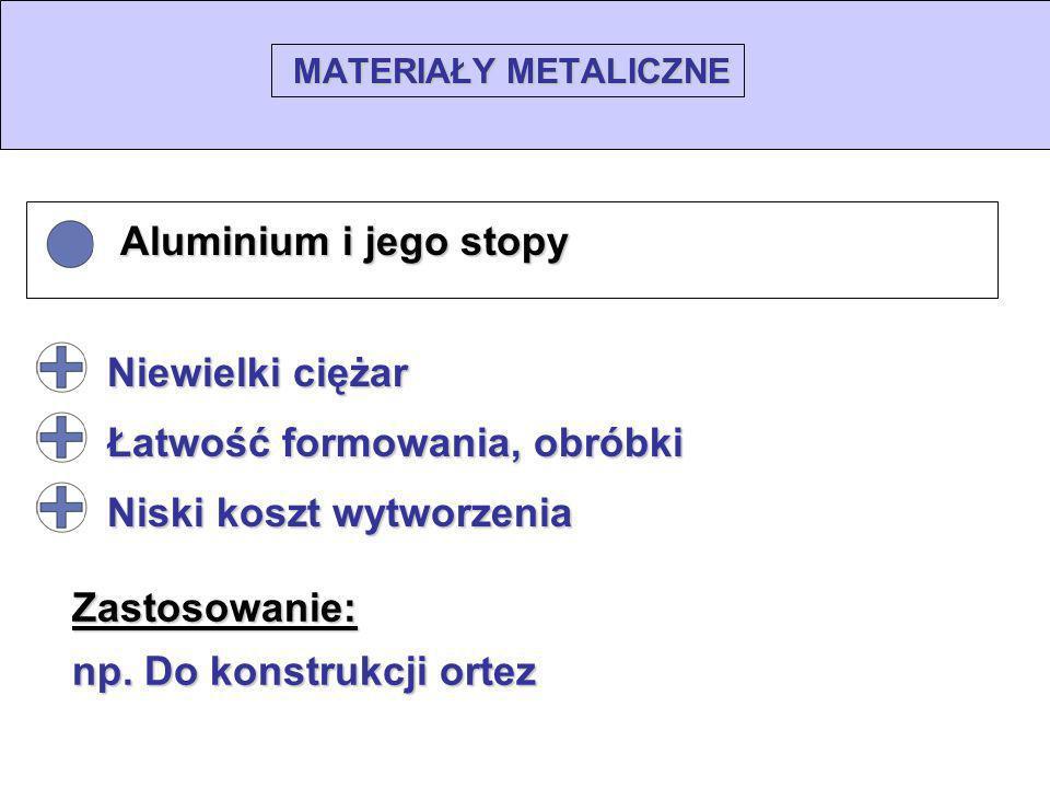 MATERIAŁY METALICZNE Aluminium i jego stopy Aluminium i jego stopy Zastosowanie: np. Do konstrukcji ortez Niewielki ciężar Łatwość formowania, obróbki