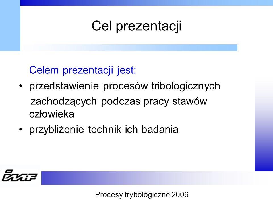 Cel prezentacji Celem prezentacji jest: przedstawienie procesów tribologicznych zachodzących podczas pracy stawów człowieka przybliżenie technik ich b