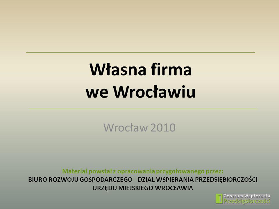 Własna firma we Wrocławiu Wrocław 2010 Materiał powstał z opracowania przygotowanego przez: BIURO ROZWOJU GOSPODARCZEGO - DZIAŁ WSPIERANIA PRZEDSIĘBIO