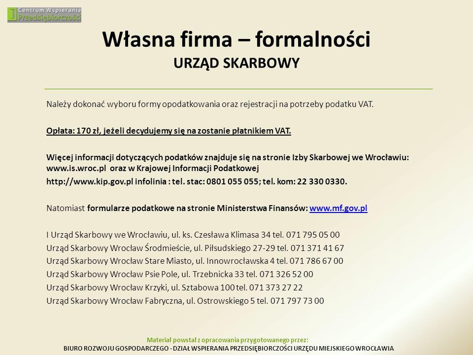 Własna firma – formalności URZĄD SKARBOWY Należy dokonać wyboru formy opodatkowania oraz rejestracji na potrzeby podatku VAT. Opłata: 170 zł, jeżeli d