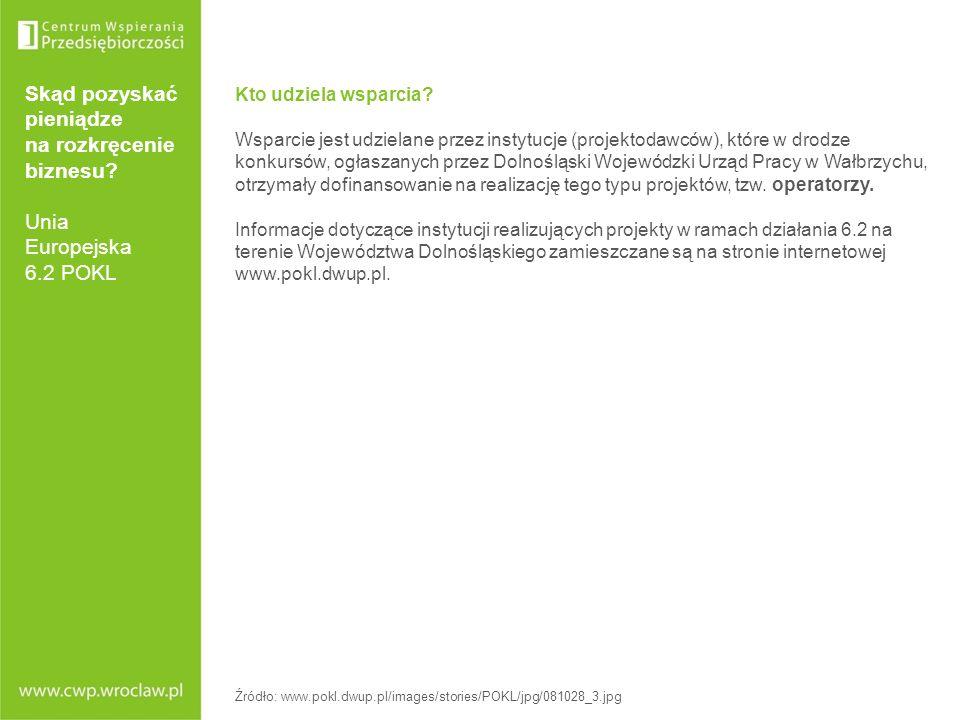 Skąd pozyskać pieniądze na rozkręcenie biznesu? Unia Europejska 6.2 POKL Kto udziela wsparcia? Wsparcie jest udzielane przez instytucje (projektodawcó