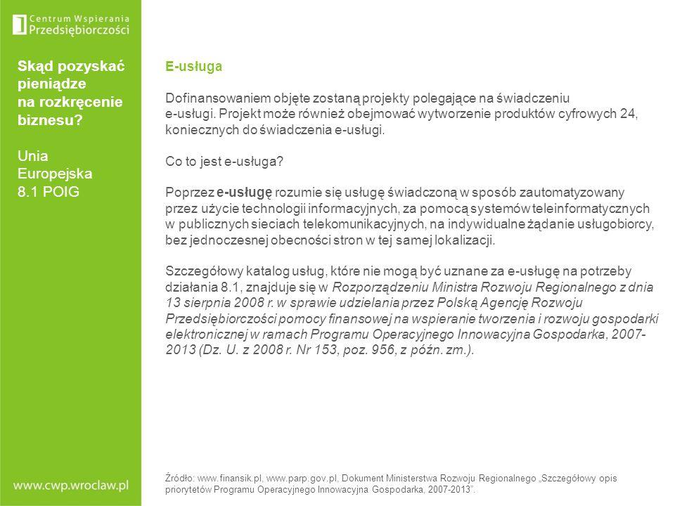 Skąd pozyskać pieniądze na rozkręcenie biznesu? Unia Europejska 8.1 POIG E-usługa Dofinansowaniem objęte zostaną projekty polegające na świadczeniu e-