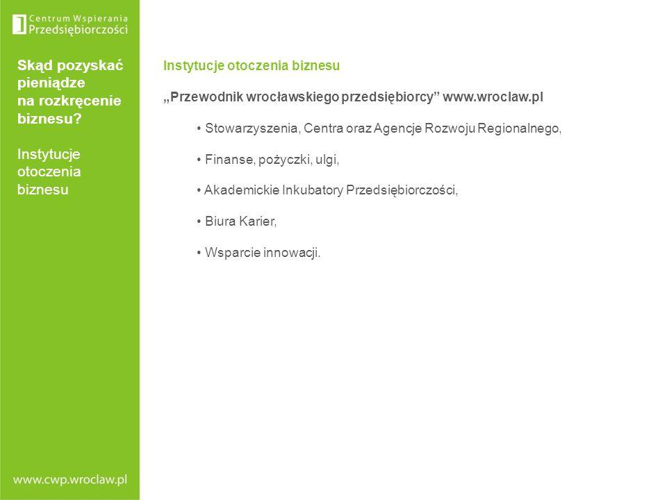 Skąd pozyskać pieniądze na rozkręcenie biznesu? Instytucje otoczenia biznesu Instytucje otoczenia biznesu Przewodnik wrocławskiego przedsiębiorcy www.
