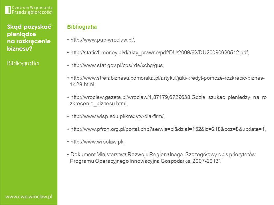 Skąd pozyskać pieniądze na rozkręcenie biznesu? Bibliografia http://www.pup-wroclaw.pl/, http://static1.money.pl/d/akty_prawne/pdf/DU/2009/62/DU200906