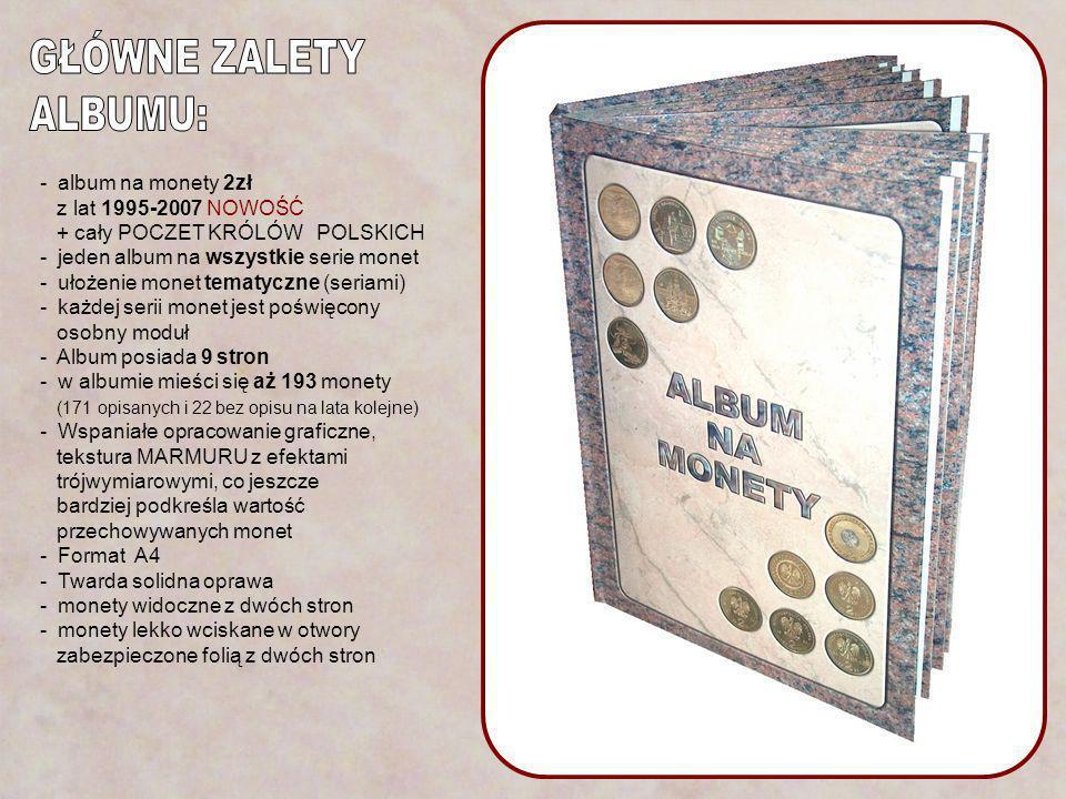 - album na monety 2zł z lat 1995-2007 NOWOŚĆ + cały POCZET KRÓLÓW POLSKICH - jeden album na wszystkie serie monet - ułożenie monet tematyczne (seriami) - każdej serii monet jest poświęcony osobny moduł - Album posiada 9 stron - w albumie mieści się aż 193 monety (171 opisanych i 22 bez opisu na lata kolejne) - Wspaniałe opracowanie graficzne, tekstura MARMURU z efektami trójwymiarowymi, co jeszcze bardziej podkreśla wartość przechowywanych monet - Format A4 - Twarda solidna oprawa - monety widoczne z dwóch stron - monety lekko wciskane w otwory zabezpieczone folią z dwóch stron