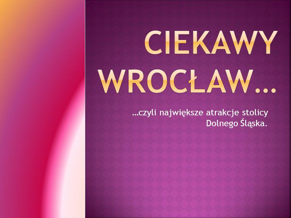 …czyli największe atrakcje stolicy Dolnego Śląska.