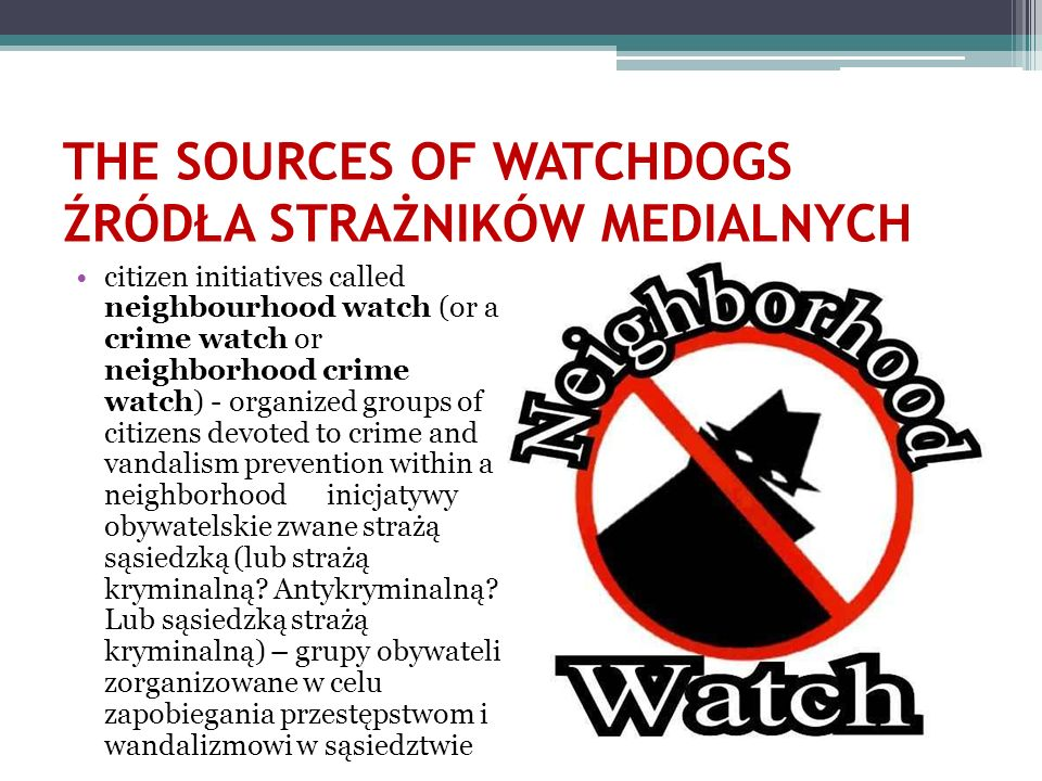 THE SOURCES OF WATCHDOGS ŹRÓDŁA STRAŻNIKÓW MEDIALNYCH citizen initiatives called neighbourhood watch (or a crime watch or neighborhood crime watch) -