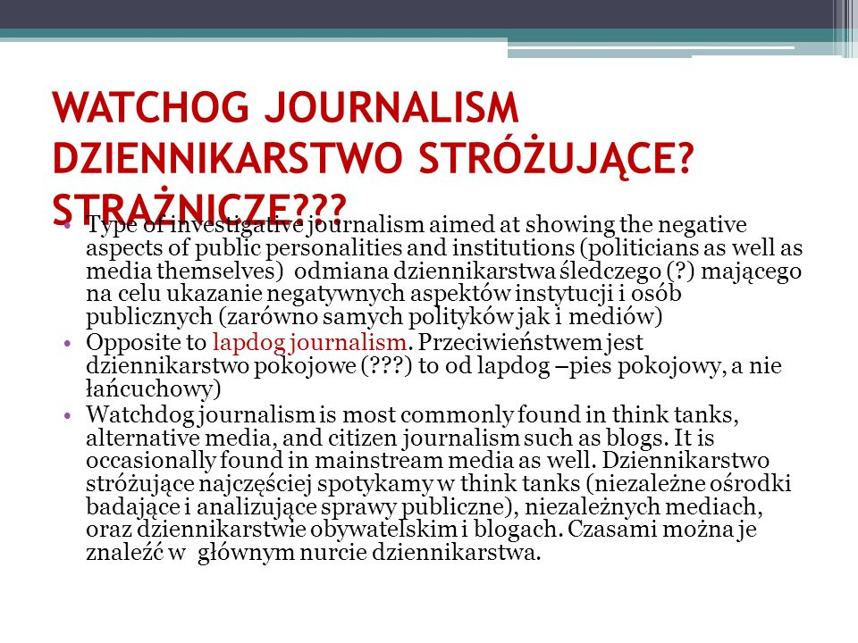 WATCHOG JOURNALISM DZIENNIKARSTWO STRÓŻUJĄCE? STRAŻNICZE??? Type of investigative journalism aimed at showing the negative aspects of public personali