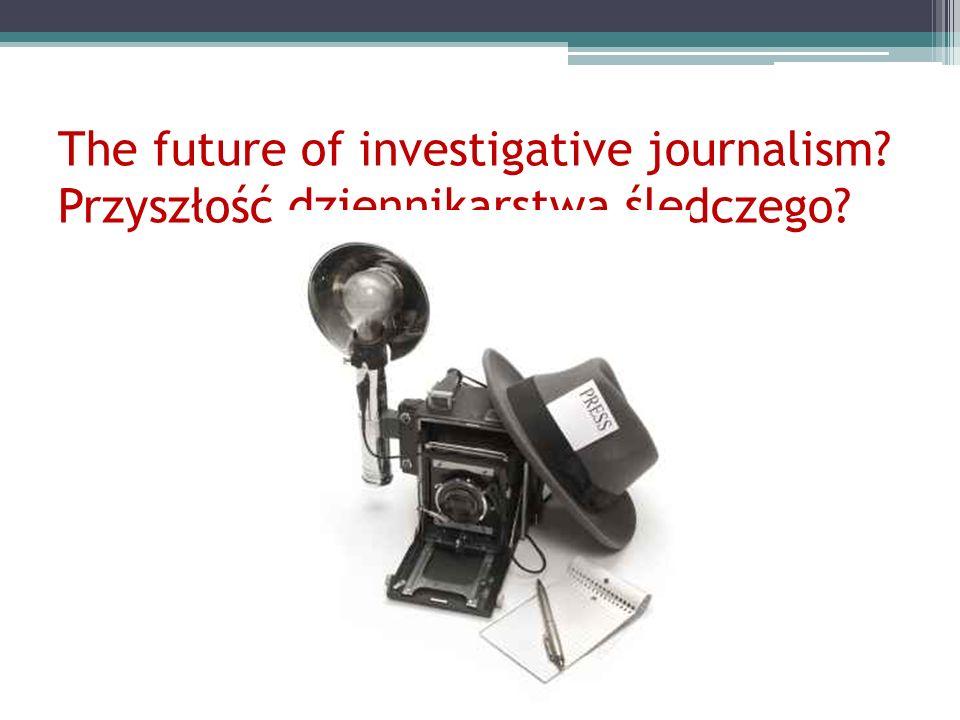The future of investigative journalism? Przyszłość dziennikarstwa śledczego?