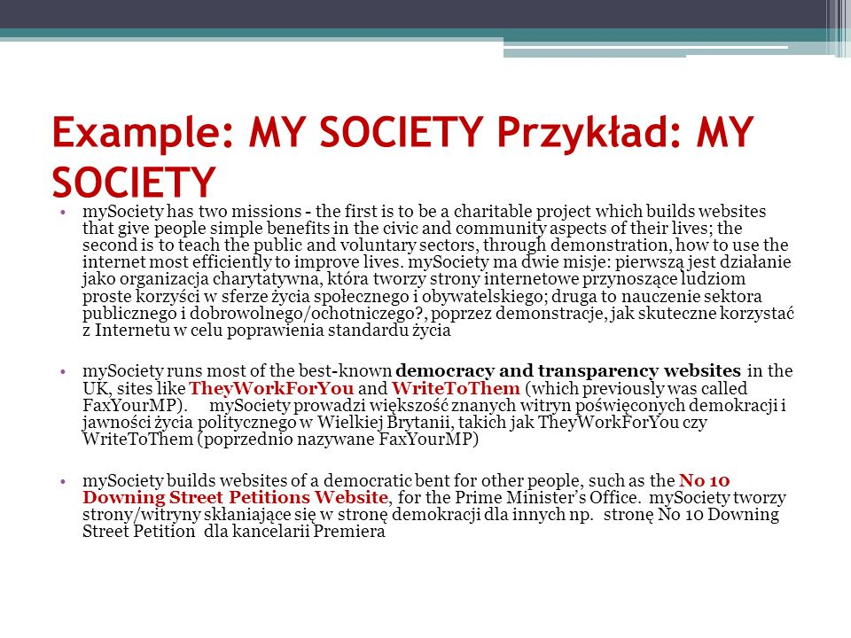 Example: MY SOCIETY Przykład: MY SOCIETY mySociety has two missions - the first is to be a charitable project which builds websites that give people s
