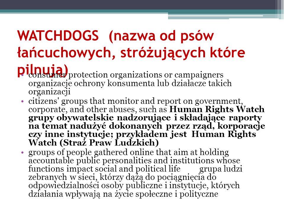 WATCHDOGS (nazwa od psów łańcuchowych, stróżujących które pilnują) consumer protection organizations or campaigners organizacje ochrony konsumenta lub