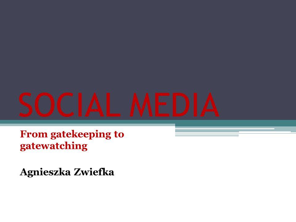 SOCIAL MEDIA From gatekeeping to gatewatching Agnieszka Zwiefka