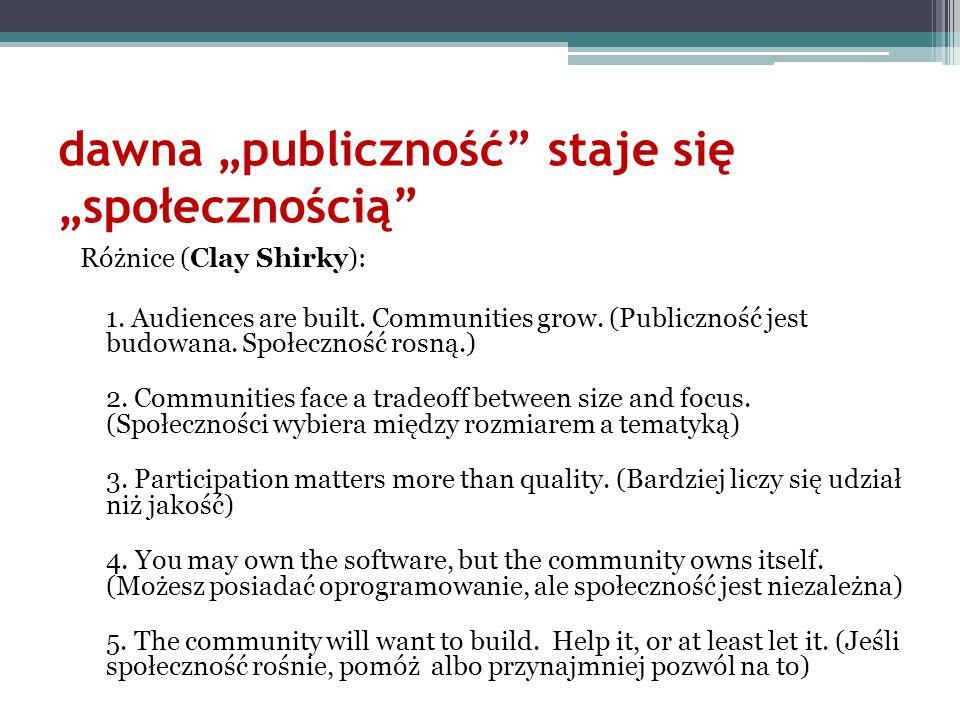 dawna publiczność staje się społecznością Różnice (Clay Shirky): 1. Audiences are built. Communities grow. (Publiczność jest budowana. Społeczność ros