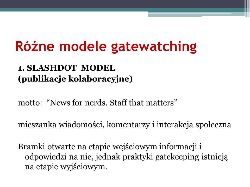 Różne modele gatewatching 1. SLASHDOT MODEL (publikacje kolaboracyjne) motto: News for nerds. Staff that matters mieszanka wiadomości, komentarzy i in