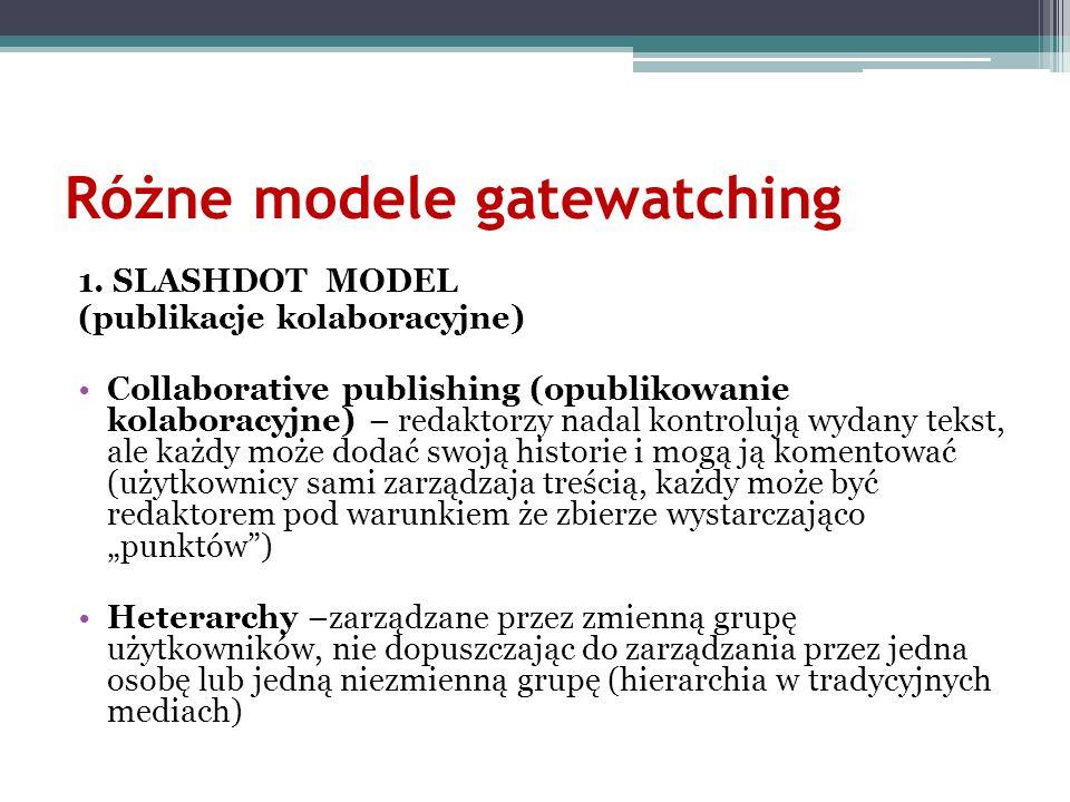 Różne modele gatewatching 1. SLASHDOT MODEL (publikacje kolaboracyjne) Collaborative publishing (opublikowanie kolaboracyjne) – redaktorzy nadal kontr